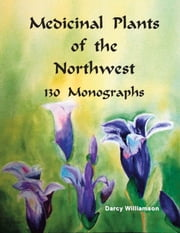 Medicinal Plants of the Northwest 130 Monographs ebook by Darcy Williamson