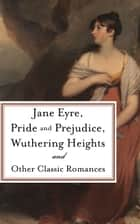 Pride and Prejudice, Jane Eyre, Wuthering Heights and Other Classic Romances - Five-Book Bundle ebook by Various Authors