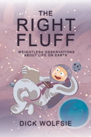 The Right Fluff - Weightless Observations about Life on Earth ebook by Dick Wolfsie