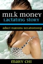 Milk Money: Lactating Story - Adult Nursing Relationship - Lactating Erotica - Adult Nursing Relationship ebook by Mary Chi