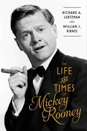 The Life and Times of Mickey Rooney ebook by Richard A. Lertzman,William J. Birnes