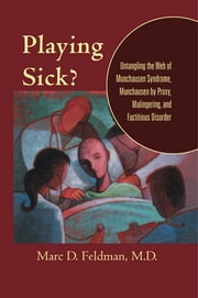 Playing Sick?: Untangling the Web of Munchausen Syndrome Munchausen by Proxy Malingering and Factitious Disorder - Untangling the Web of Munchausen Syndrome, Munchausen by Proxy, Malingering, and Factitious Disorder ebook by Marc D. Feldman