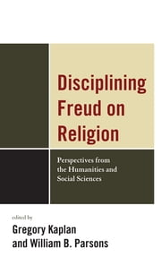 Disciplining Freud on Religion - Perspectives from the Humanities and Sciences ebook by Greg Kaplan,William Parsons,Jacob Belzen,Bettina Bergo,Kelly Bulkeley,Michael Carroll,Jean-Joseph Goux,Diane Jonte-Pace,Gregory Kaplan,William B. Parsons