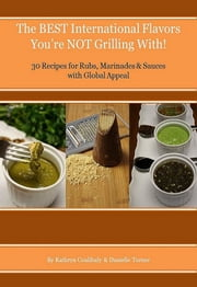 The Best International Flavors You're Not Grilling With! - 30 Recipes for Rubs, Marinades & Sauces with Global Appeal ebook by Kathryn Coulibaly & Danielle Turner