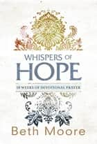 Whispers of Hope - 10 Weeks of Devotional Prayer ebook by Beth Moore