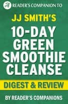 10-Day Green Smoothie Cleanse: By JJ Smith | Digest & Review ebook by Reader's Companions
