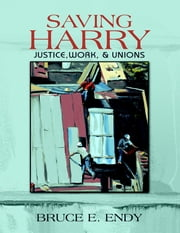 Saving Harry: Justice, Work, & Unions ebook by Bruce E. Endy