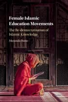 Female Islamic Education Movements - The Re-democratisation of Islamic Knowledge ebook by Masooda Bano