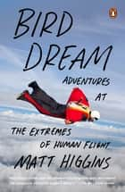 Bird Dream - Adventures at the Extremes of Human Flight ebook by Matt Higgins