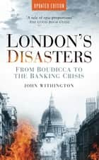London's Disasters - From Boudicca to the Banking Crisis ebook by John Withington