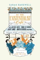 At the Existentialist Café - Freedom, Being and Apricot Cocktails eBook by Sarah Bakewell