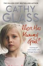 Where Has Mummy Gone?: A young girl and a mother who no longer knows her ebook by Cathy Glass