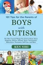 101 Tips for the Parents of Boys with Autism - The Most Crucial Things You Need to Know About Diagnosis, Doctors, Schools, Taxes, Vaccinations, Babysitters, Treatment, Food, Self-Care, and More ebook by Ken Siri