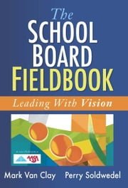 School Board Fieldbook, The - Leading With Vision ebook by Mark Van Clay,Perry Soldwedel