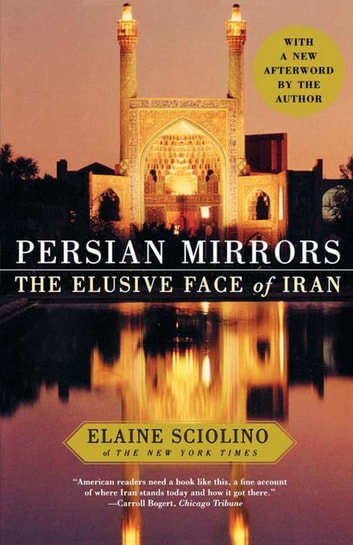 Persian Mirrors - The Elusive Face of Iran ebook by Elaine Sciolino