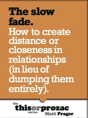 The Slow Fade: How To Create Distance Or Closeness In Relationships (In Lieu Of Dumping Them Entirely) ebook by Matt Prager