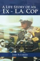 A Life Story of an Ex - L.A. Cop ebook by Jerry Blackburn