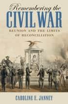 Remembering the Civil War - Reunion and the Limits of Reconciliation ebook by Caroline E. Janney