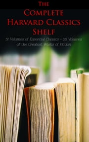 The Complete Harvard Classics Shelf: 51 Volumes of Essential Classics + 20 Volumes of the Greatest Works of Fiction - The Five Foot Shelf & The Shelf of Fiction - The Classic Literature & The Greatest Works of Fiction from Antics to Modern Age ebook by Plato, Epictetus, Marcus Aurelius,...