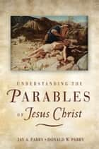 Understanding the Parables of Jesus Christ ebook by Donald W. Parry
