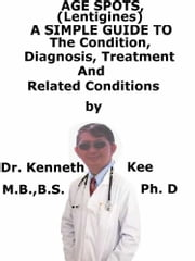 Age Spots (Lentigines), A Simple Guide To The Condition, Diagnosis, Treatment And Related Conditions ebook by Kenneth Kee