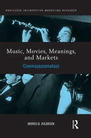 Music, Movies, Meanings, and Markets - Cinemajazzamatazz ebook by Morris Holbrook