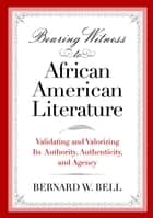 Bearing Witness to African American Literature: Validating and Valorizing Its Authority, Authenticity, and Agency ebook by Bernard W. Bell