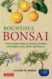 Bountiful Bonsai - Create Instant Indoor Container Gardens with Edible Fruits, Herbs and Flowers ebook by Richard Bender