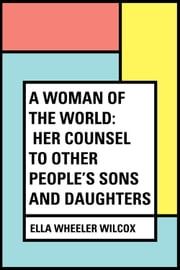 A Woman of the World: Her Counsel to Other People's Sons and Daughters ebook by Ella Wheeler Wilcox