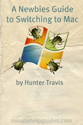 A Newbies Guide to Switching to Mac - A Windows Users Guide to Using a Their First Mac Computer ebook by Minute Help Guides,Hunter Travis