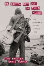 We Gotta Get Out of This Place - The Soundtrack of the Vietnam War ebook by Doug Bradley, Craig Werner