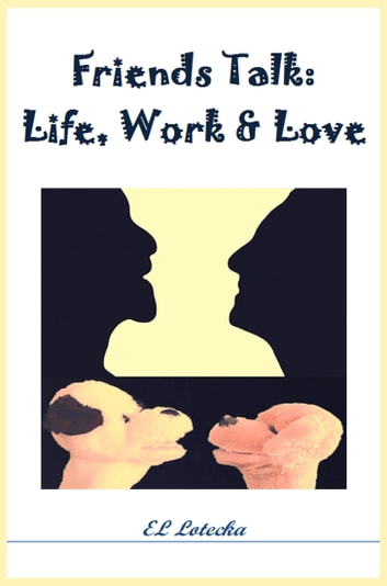 Friends Talk: Life, Work, and Love ebook by Ernest Llynn Lotecka