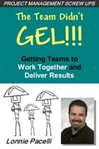 The Team Didn't Gel: Getting Teams to Work Together and Deliver Results ebook by Lonnie Pacelli