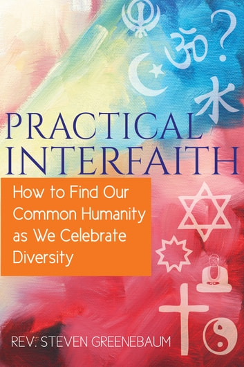 Practical Interfaith - How to Find Our Common Humanity as We Celebrate Diversity ebook by Greenebaum,Rev. Steven