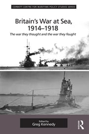 Britain's War At Sea, 1914-1918 - The war they thought and the war they fought ebook by Greg Kennedy