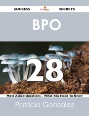BPO 28 Success Secrets - 28 Most Asked Questions On BPO - What You Need To Know ebook by Patricia Gonzalez