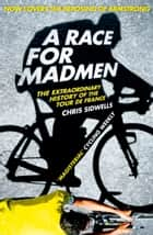 A Race for Madmen: A History of the Tour de France ebook by Chris Sidwells