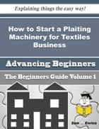 How to Start a Plaiting Machinery for Textiles Business (Beginners Guide) ebook by Yolando Meredith