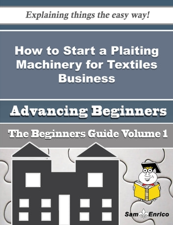 How to Start a Plaiting Machinery for Textiles Business (Beginners Guide) - How to Start a Plaiting Machinery for Textiles Business (Beginners Guide) ebook by Yolando Meredith