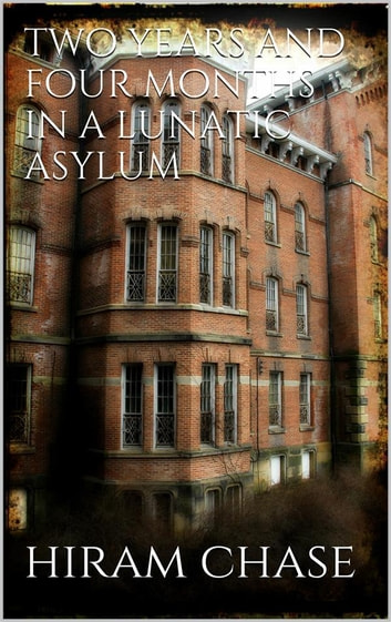 Two Years and Four Months in a Lunatic Asylum ebook by Hiram Chase