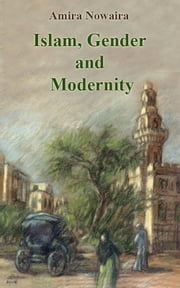 Islam, Gender and Modernity ebook by Amira Nowaira