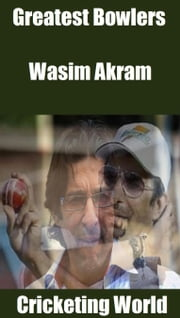 Greatest Bowlers: Wasim Akram ebook by Cricketing World