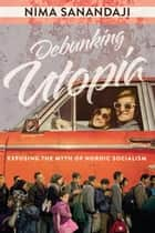 Debunking Utopia - Exposing the Myth of Nordic Socialism ebook by Dr. Nima Sanandaji
