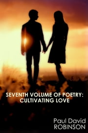 Seventh Volume of Poetry: Cultivating Love eBook by Paul David Robinson