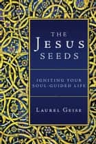 The Jesus Seeds - Igniting Your Soul-Guided Life ebook by Laurel Geise