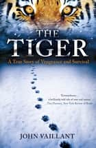 The Tiger - A True Story of Vengeance and Survival ebook by John Valliant