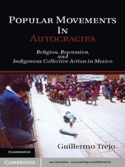 Popular Movements in Autocracies - Religion, Repression, and Indigenous Collective Action in Mexico ebook by Guillermo Trejo