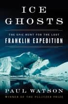 Ice Ghosts - The Epic Hunt for the Lost Franklin Expedition ebook by Paul Watson