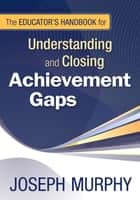The Educator's Handbook for Understanding and Closing Achievement Gaps ebook by Joseph F. Murphy