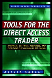 Tools for the Direct Access Trader: Hardware, Software, Resources, and Everything Else You Need to G ebook by Abell, Alicia